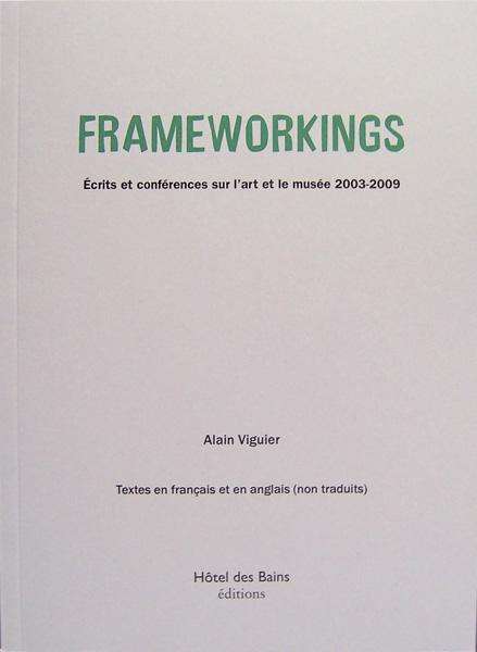 Frameworkings. Ecrits et conférences sur l'art et le musée 2003-2009 - Alain Viguier